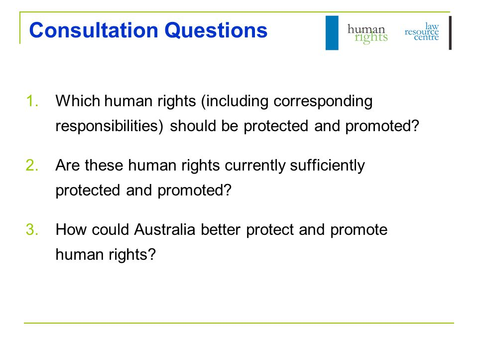 Further Resources National Human Rights Consultation website: www.humanrightsconsultation.gov.au www.humanrightsconsultation.gov.au Human Rights Law Resource Centre: www.hrlrc.org.au www.hrlrc.org.au Engaging in the Debate Human Rights Law Resource Manual Searchable Database of Case Law Articles, Materials and Commentary Monthly E-Bulletin