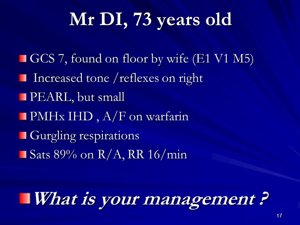 17 Mr DI, 73 years old GCS 7, found on floor by wife (E1 V1 M5) Increased tone /reflexes on right Increased tone /reflexes on right PEARL, but small PMHx IHD, A/F on warfarin Gurgling respirations Sats 89% on R/A, RR 16/min What is your management