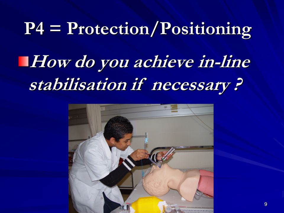 9 P4 = Protection/Positioning How do you achieve in-line stabilisation if necessary