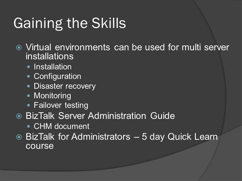 Gaining the Skills  Virtual environments can be used for multi server installations Installation Configuration Disaster recovery Monitoring Failover testing  BizTalk Server Administration Guide CHM document  BizTalk for Administrators – 5 day Quick Learn course