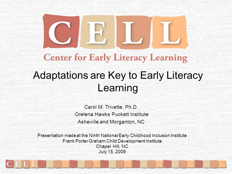 Adaptations are Key to Early Literacy Learning Carol M. Trivette, Ph.D. Orelena Hawks Puckett Institute Asheville and Morganton, NC Presentation made