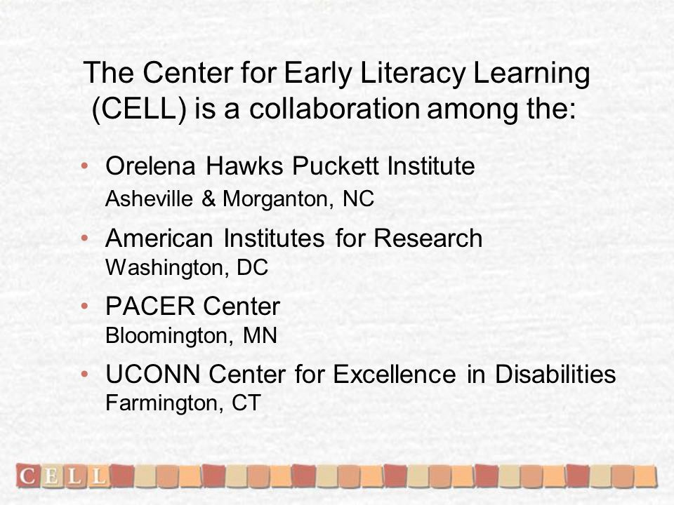 CELL website: www.earlyliteracylearning.org www.earlyliteracylearning.org What you'll find there: –CELLpapers provide background information about the conceptual frameworks used to guide CELL activities and the results of evaluation and research studies conducted by CELL staff.CELLpapers –CELLreviews are practice-based research syntheses of early communication, language, and literacy development.CELLreviews –CELLnotes are one- to two-page summaries of the findings from practice-based research syntheses.CELLnotes –CELLpractices include descriptions of the methods, steps, or procedures for promoting adoption and use of evidence-based literacy learning practices by practitioners, parents, and other caregivers.CELLpractices