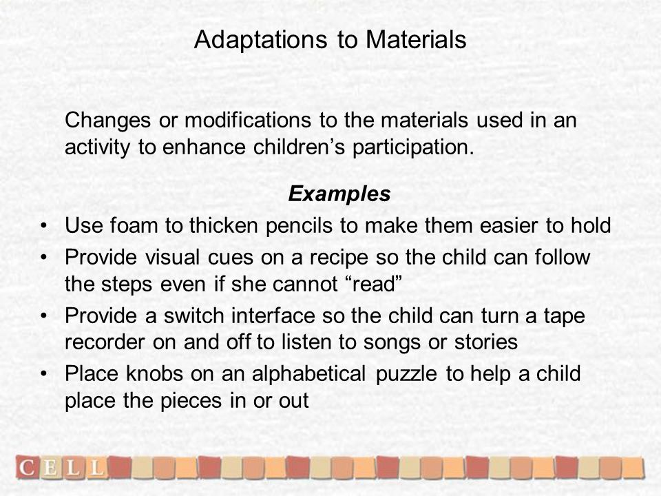 Adaptations to Materials Changes or modifications to the materials used in an activity to enhance children's participation. Examples Use foam to thick