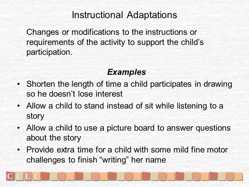 Instructional Adaptations Changes or modifications to the instructions or requirements of the activity to support the child's participation. Examples