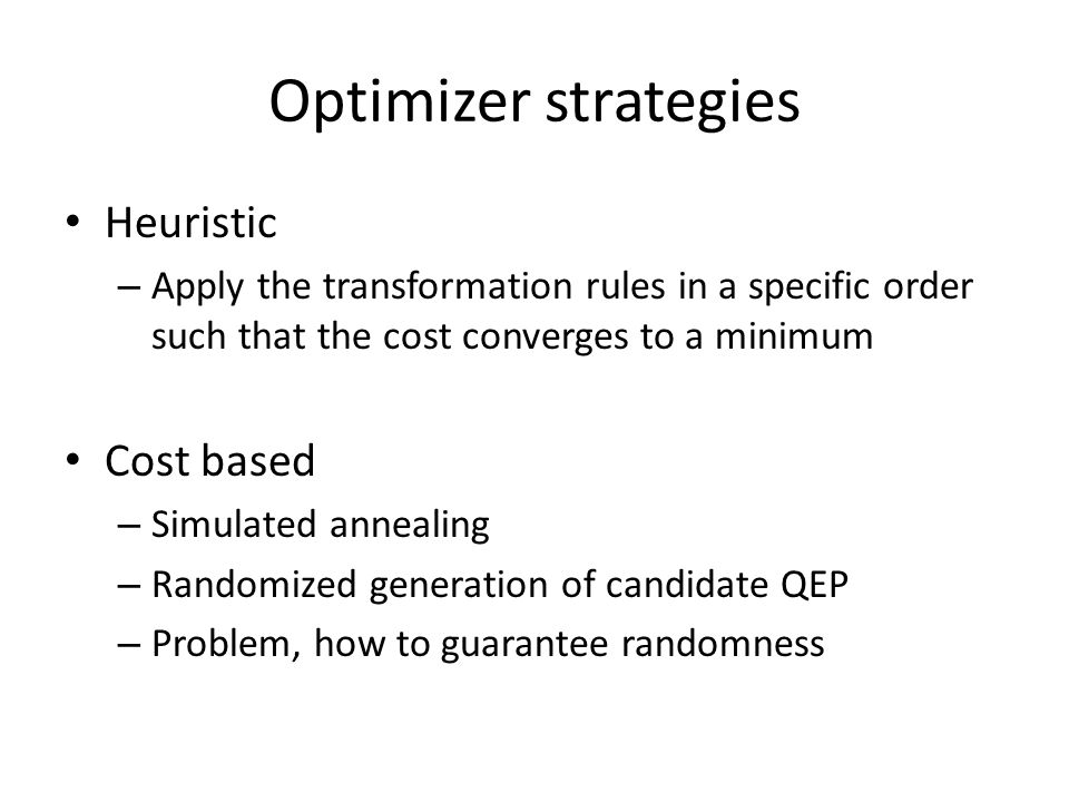 Optimizer strategies Heuristic – Apply the transformation rules in a specific order such that the cost converges to a minimum Cost based – Simulated a