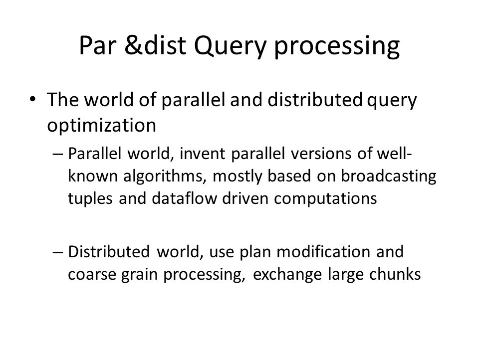 Par &dist Query processing The world of parallel and distributed query optimization – Parallel world, invent parallel versions of well- known algorith