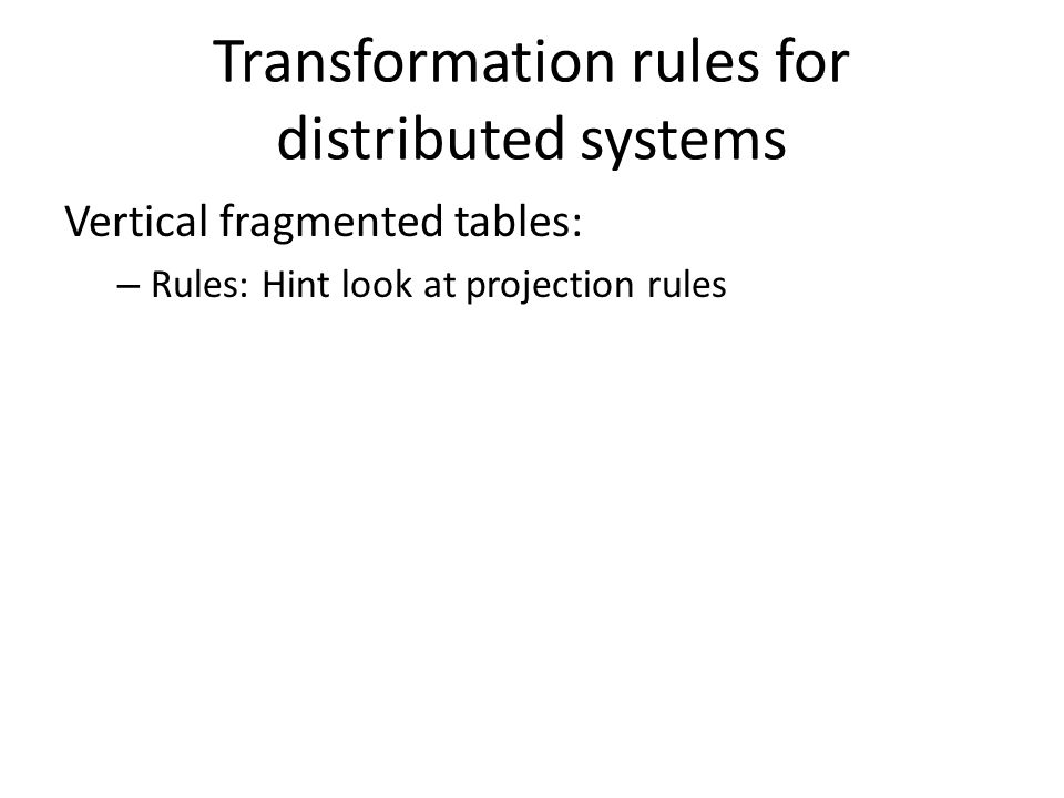 Transformation rules for distributed systems Vertical fragmented tables: – Rules: Hint look at projection rules