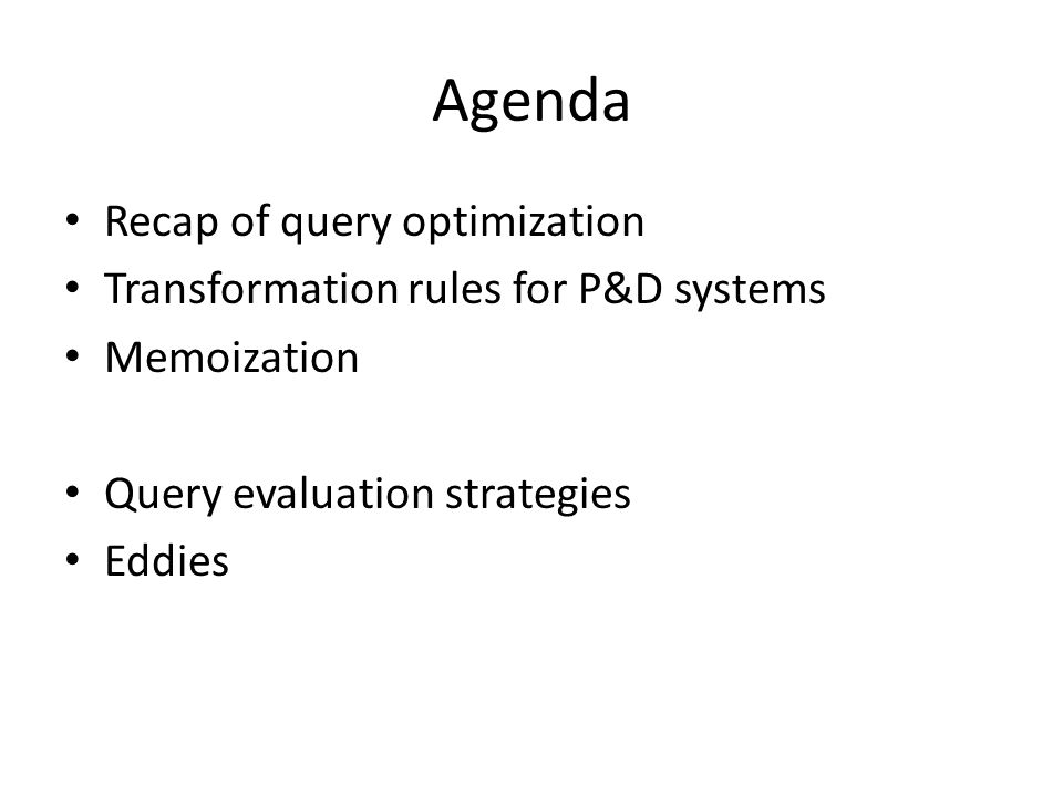 Agenda Recap of query optimization Transformation rules for P&D systems Memoization Query evaluation strategies Eddies