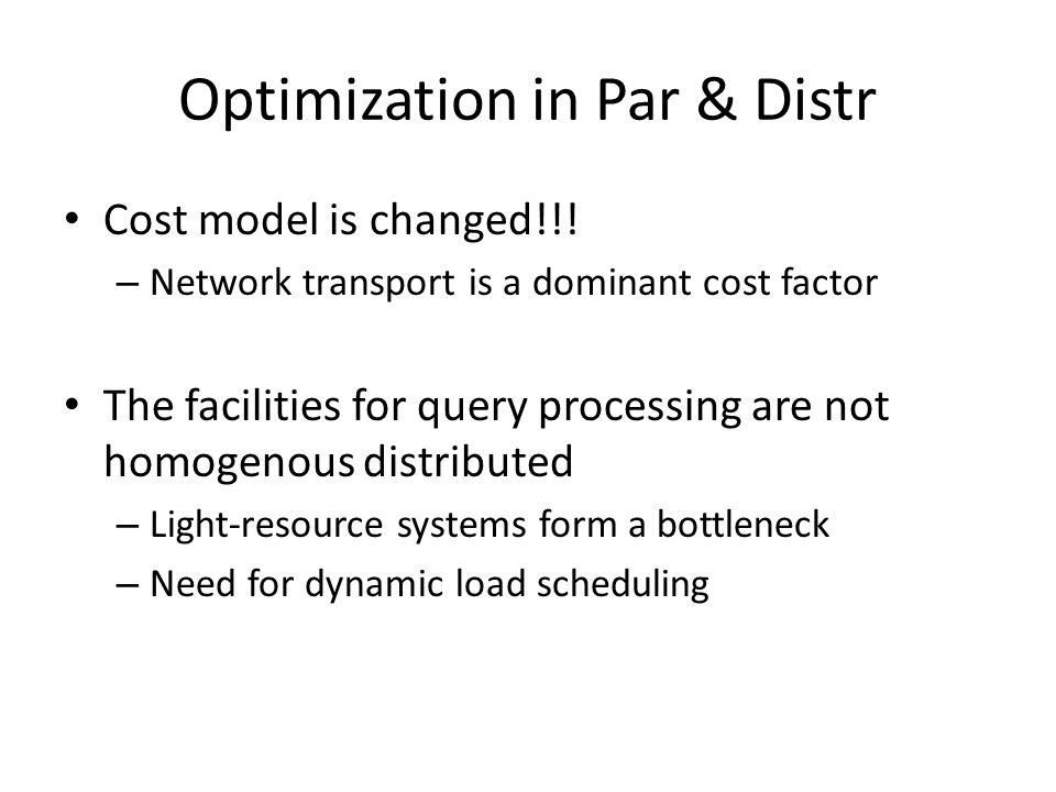 Optimization in Par & Distr Cost model is changed!!! – Network transport is a dominant cost factor The facilities for query processing are not homogen