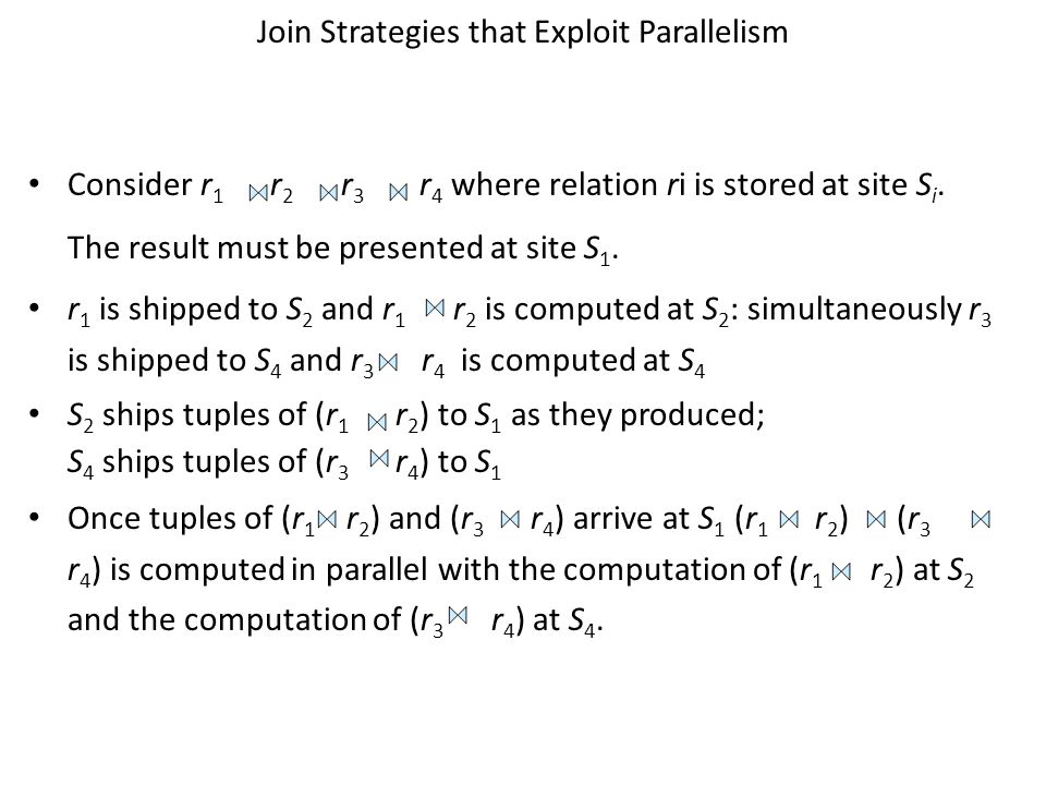 Join Strategies that Exploit Parallelism Consider r 1 r 2 r 3 r 4 where relation ri is stored at site S i. The result must be presented at site S 1. r