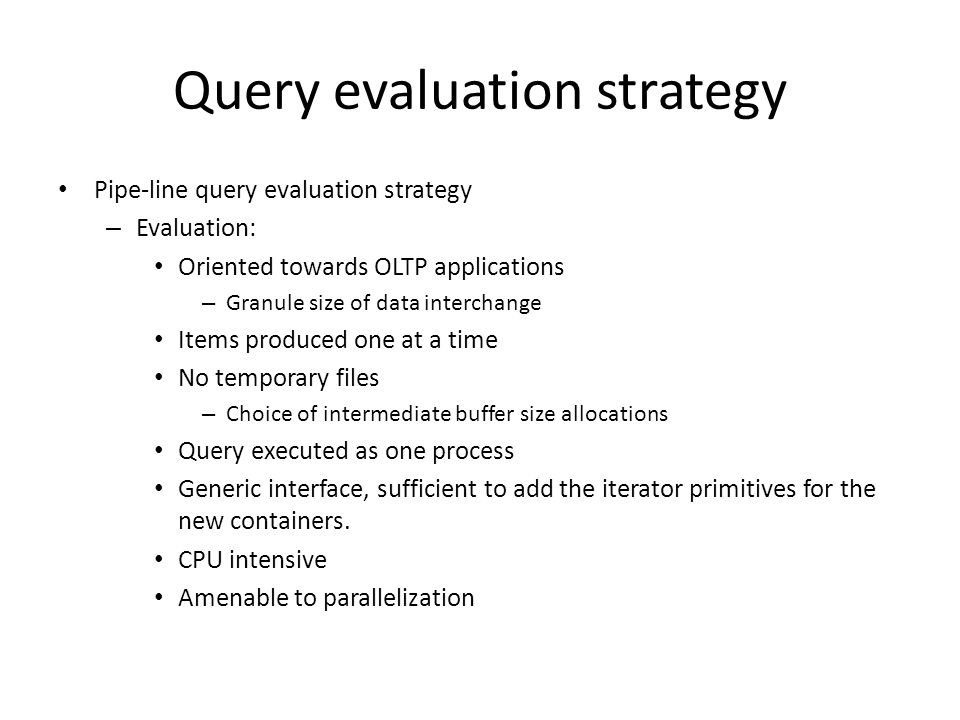 Query evaluation strategy Pipe-line query evaluation strategy – Evaluation: Oriented towards OLTP applications – Granule size of data interchange Item