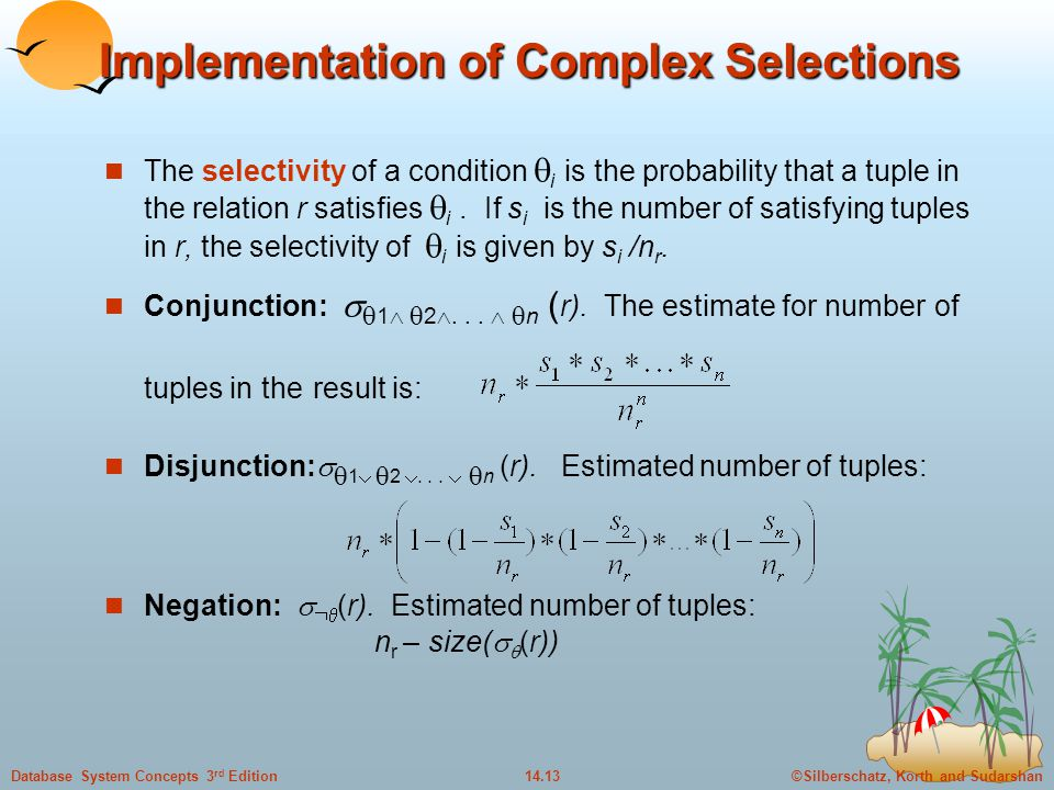 ©Silberschatz, Korth and Sudarshan14.13Database System Concepts 3 rd Edition Implementation of Complex Selections The selectivity of a condition  i is the probability that a tuple in the relation r satisfies  i.
