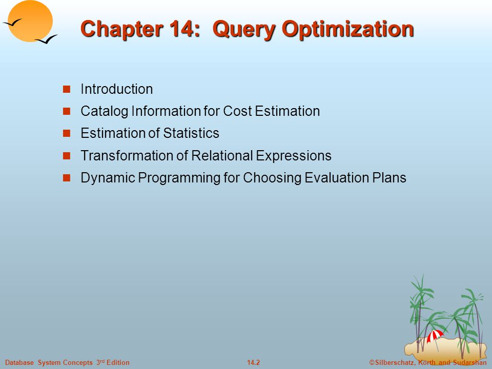 ©Silberschatz, Korth and Sudarshan14.2Database System Concepts 3 rd Edition Chapter 14: Query Optimization Introduction Catalog Information for Cost Estimation Estimation of Statistics Transformation of Relational Expressions Dynamic Programming for Choosing Evaluation Plans