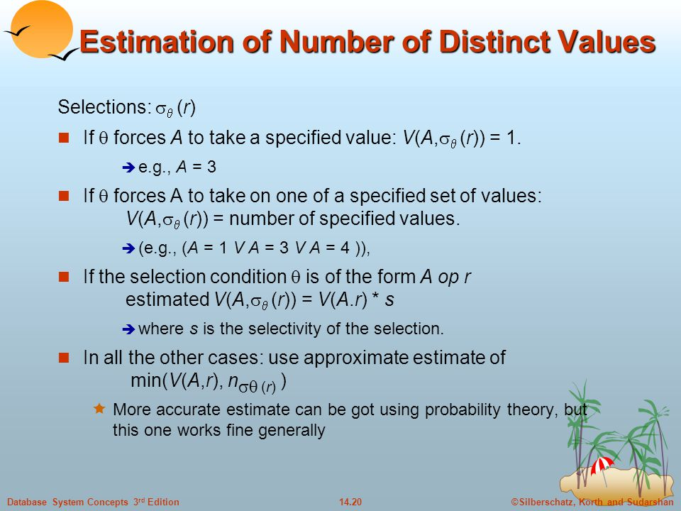 ©Silberschatz, Korth and Sudarshan14.20Database System Concepts 3 rd Edition Estimation of Number of Distinct Values Selections:   (r) If  forces A to take a specified value: V(A,   (r)) = 1.