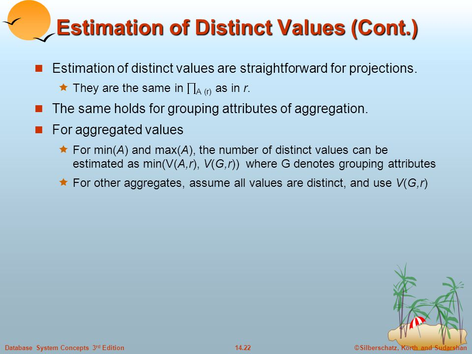 ©Silberschatz, Korth and Sudarshan14.22Database System Concepts 3 rd Edition Estimation of Distinct Values (Cont.) Estimation of distinct values are straightforward for projections.
