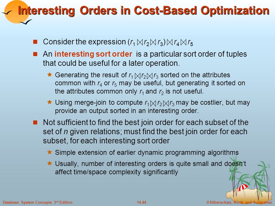 ©Silberschatz, Korth and Sudarshan14.44Database System Concepts 3 rd Edition Interesting Orders in Cost-Based Optimization Consider the expression (r 1 r 2 r 3 ) r 4 r 5 An interesting sort order is a particular sort order of tuples that could be useful for a later operation.