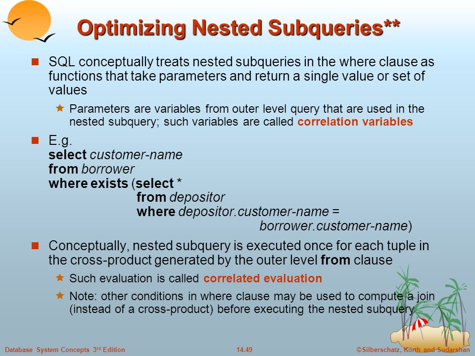 ©Silberschatz, Korth and Sudarshan14.49Database System Concepts 3 rd Edition Optimizing Nested Subqueries** SQL conceptually treats nested subqueries in the where clause as functions that take parameters and return a single value or set of values  Parameters are variables from outer level query that are used in the nested subquery; such variables are called correlation variables E.g.