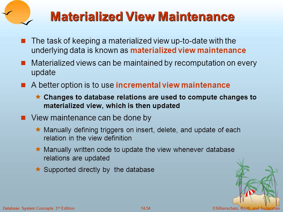 ©Silberschatz, Korth and Sudarshan14.54Database System Concepts 3 rd Edition Materialized View Maintenance The task of keeping a materialized view up-to-date with the underlying data is known as materialized view maintenance Materialized views can be maintained by recomputation on every update A better option is to use incremental view maintenance  Changes to database relations are used to compute changes to materialized view, which is then updated View maintenance can be done by  Manually defining triggers on insert, delete, and update of each relation in the view definition  Manually written code to update the view whenever database relations are updated  Supported directly by the database