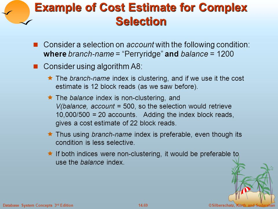 ©Silberschatz, Korth and Sudarshan14.69Database System Concepts 3 rd Edition Example of Cost Estimate for Complex Selection Consider a selection on account with the following condition: where branch-name = Perryridge and balance = 1200 Consider using algorithm A8:  The branch-name index is clustering, and if we use it the cost estimate is 12 block reads (as we saw before).
