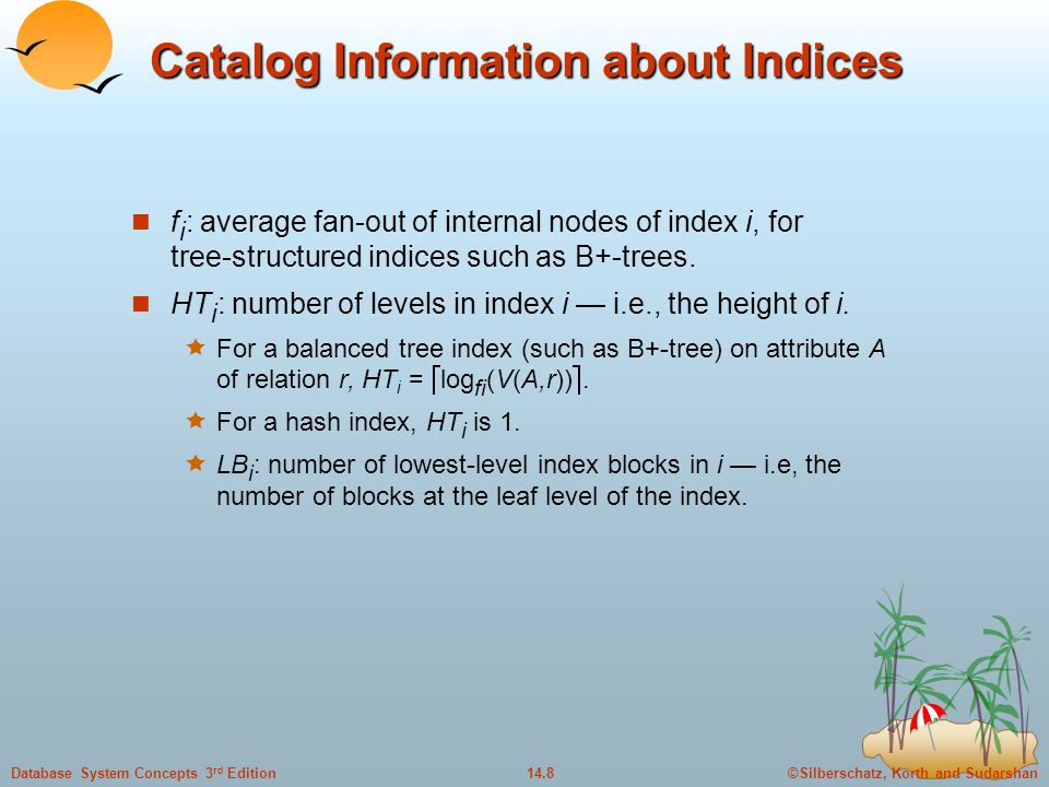 ©Silberschatz, Korth and Sudarshan14.8Database System Concepts 3 rd Edition Catalog Information about Indices f i : average fan-out of internal nodes of index i, for tree-structured indices such as B+-trees.