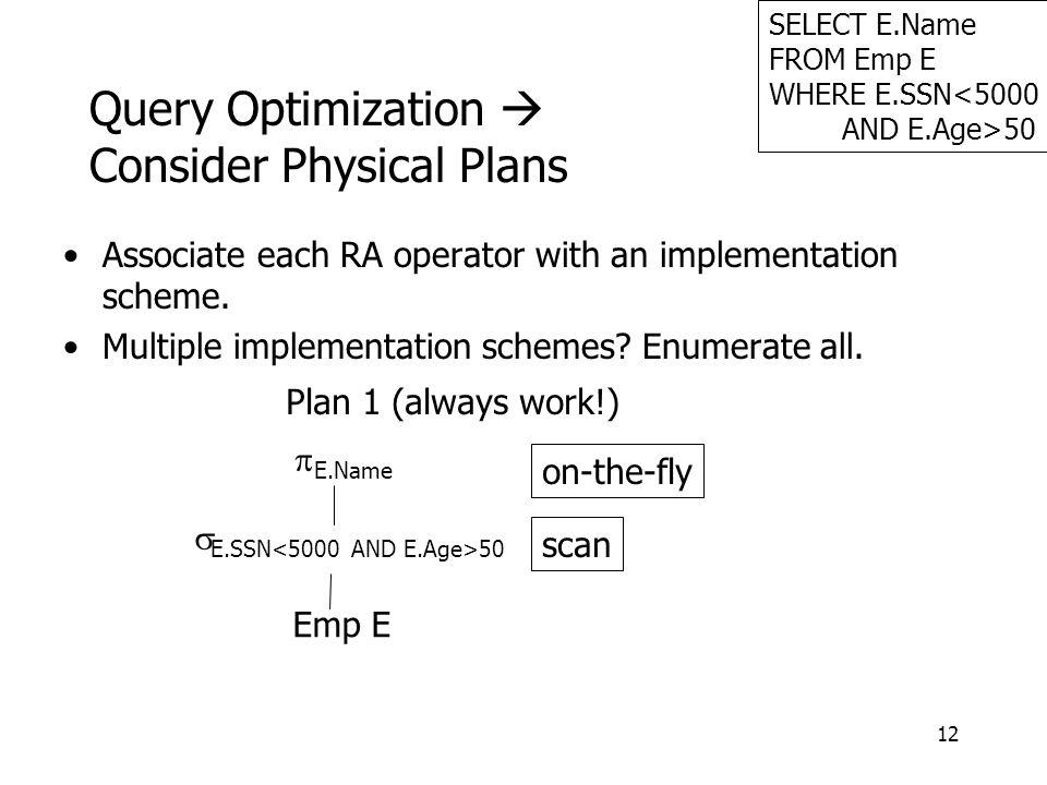 12 Query Optimization  Consider Physical Plans Associate each RA operator with an implementation scheme.