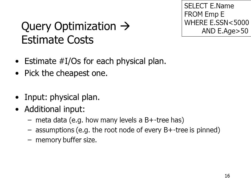 16 Query Optimization  Estimate Costs Estimate #I/Os for each physical plan.