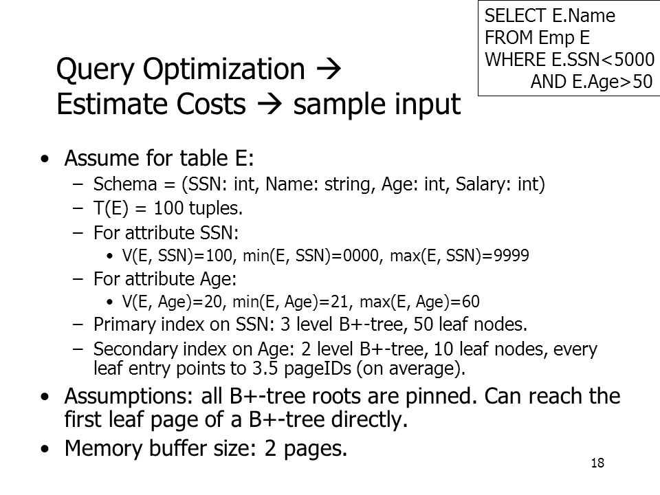 18 Query Optimization  Estimate Costs  sample input Assume for table E: –Schema = (SSN: int, Name: string, Age: int, Salary: int) –T(E) = 100 tuples