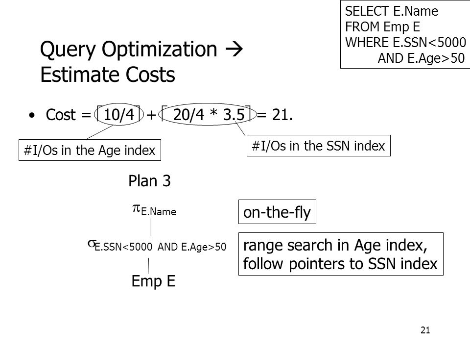 21 Query Optimization  Estimate Costs SELECT E.Name FROM Emp E WHERE E.SSN<5000 AND E.Age>50 Emp E  E.SSN 50  E.Name Plan 3 range search in Age index, follow pointers to SSN index on-the-fly Cost =  10/4  +  20/4 * 3.5  = 21.