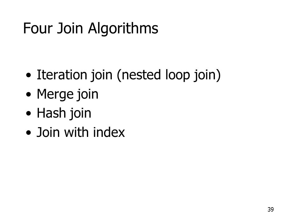 39 Four Join Algorithms Iteration join (nested loop join) Merge join Hash join Join with index