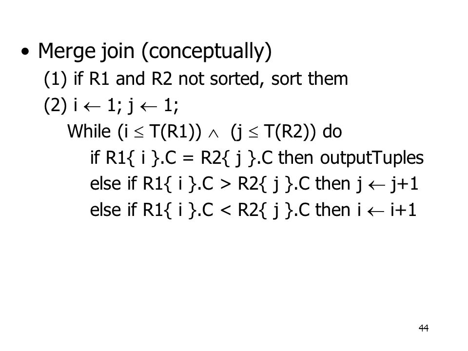 44 Merge join (conceptually) (1) if R1 and R2 not sorted, sort them (2) i  1; j  1; While (i  T(R1))  (j  T(R2)) do if R1{ i }.C = R2{ j }.C then outputTuples else if R1{ i }.C > R2{ j }.C then j  j+1 else if R1{ i }.C < R2{ j }.C then i  i+1