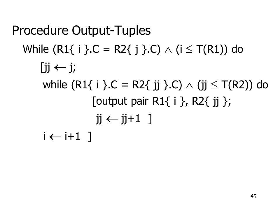45 Procedure Output-Tuples While (R1{ i }.C = R2{ j }.C)  (i  T(R1)) do [jj  j; while (R1{ i }.C = R2{ jj }.C)  (jj  T(R2)) do [output pair R1{ i }, R2{ jj }; jj  jj+1 ] i  i+1 ]