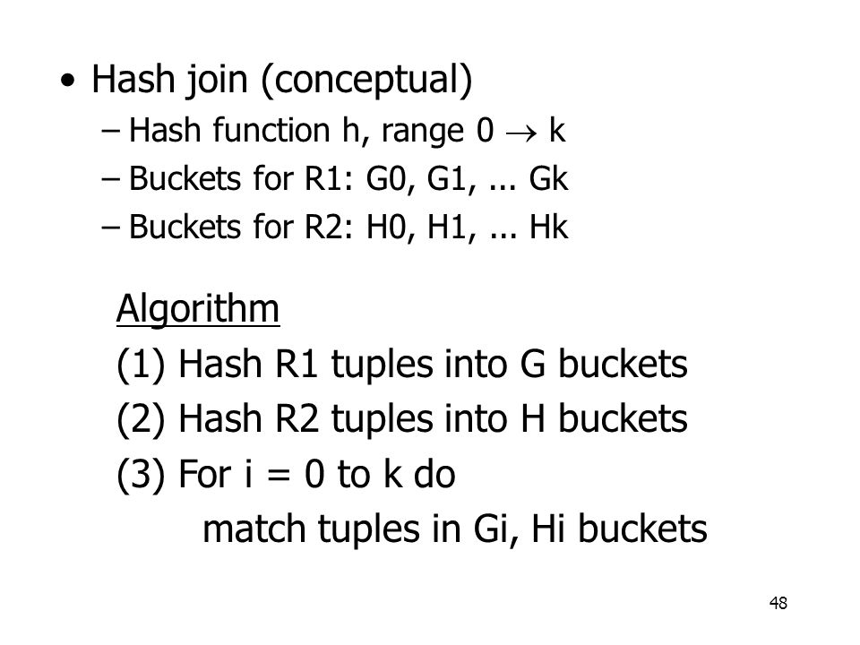 48 Hash join (conceptual) –Hash function h, range 0  k –Buckets for R1: G0, G1,... Gk –Buckets for R2: H0, H1,... Hk Algorithm (1) Hash R1 tuples int