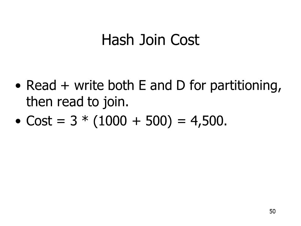 50 Hash Join Cost Read + write both E and D for partitioning, then read to join. Cost = 3 * (1000 + 500) = 4,500.