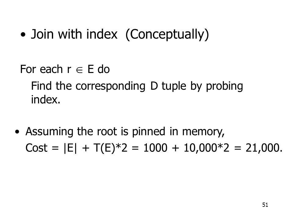 51 Join with index (Conceptually) For each r  E do Find the corresponding D tuple by probing index.