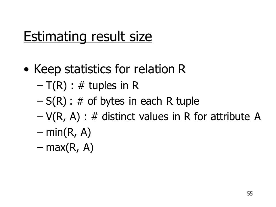 55 Estimating result size Keep statistics for relation R –T(R) : # tuples in R –S(R) : # of bytes in each R tuple –V(R, A) : # distinct values in R fo