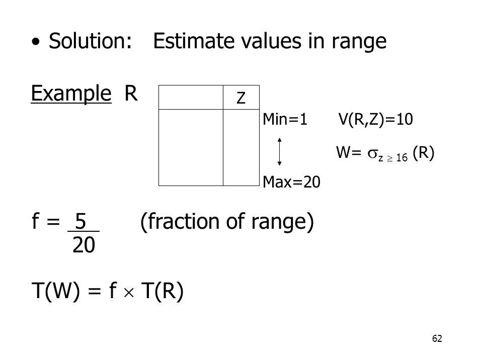 62 Solution: Estimate values in range Example R Z Min=1 V(R,Z)=10 W=  z  16 (R) Max=20 f = 5 (fraction of range) 20 T(W) = f  T(R)