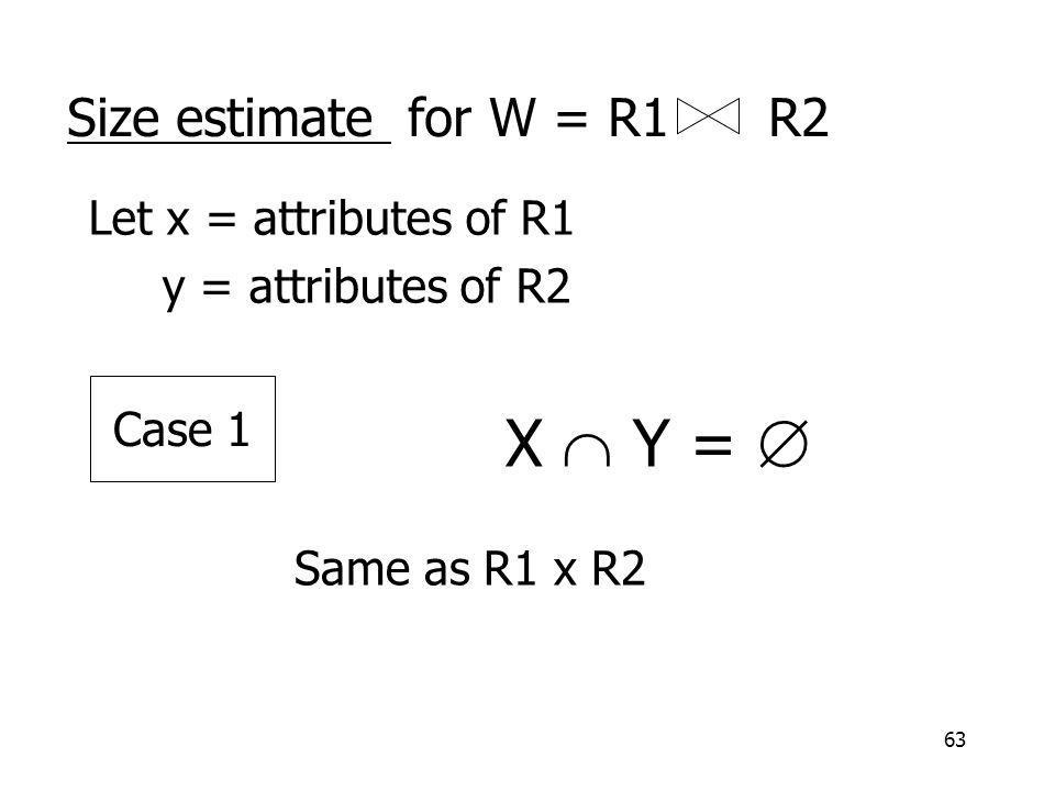 63 Size estimate for W = R1 R2 Let x = attributes of R1 y = attributes of R2 X  Y =  Same as R1 x R2 Case 1