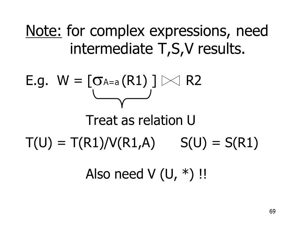 69 Note: for complex expressions, need intermediate T,S,V results. E.g. W = [  A=a (R1) ] R2 Treat as relation U T(U) = T(R1)/V(R1,A) S(U) = S(R1) Al