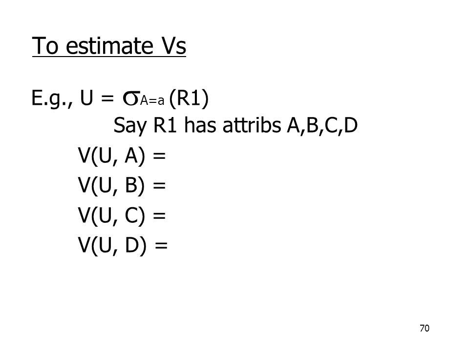 70 To estimate Vs E.g., U =  A=a (R1) Say R1 has attribs A,B,C,D V(U, A) = V(U, B) = V(U, C) = V(U, D) =