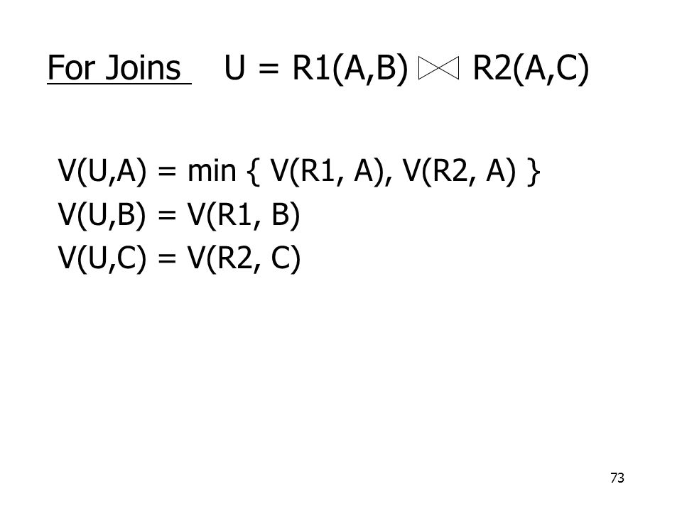 73 For Joins U = R1(A,B) R2(A,C) V(U,A) = min { V(R1, A), V(R2, A) } V(U,B) = V(R1, B) V(U,C) = V(R2, C)