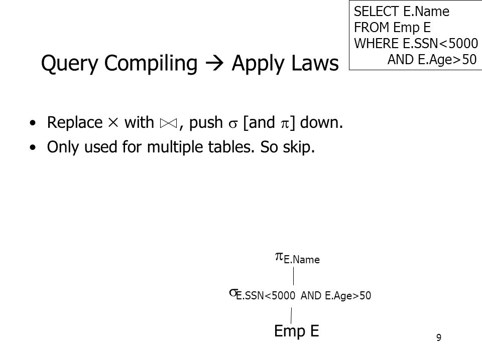 9 Query Compiling  Apply Laws Replace  with, push  [and  ] down. Only used for multiple tables. So skip. SELECT E.Name FROM Emp E WHERE E.SSN<5000