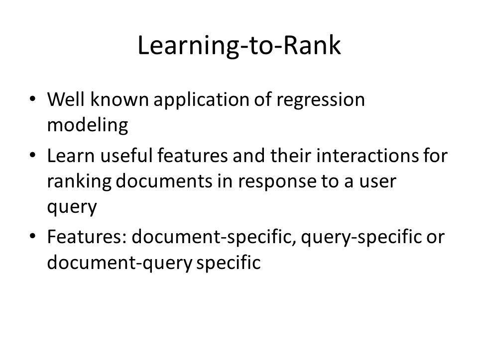 Learning-to-Rank Well known application of regression modeling Learn useful features and their interactions for ranking documents in response to a user query Features: document-specific, query-specific or document-query specific