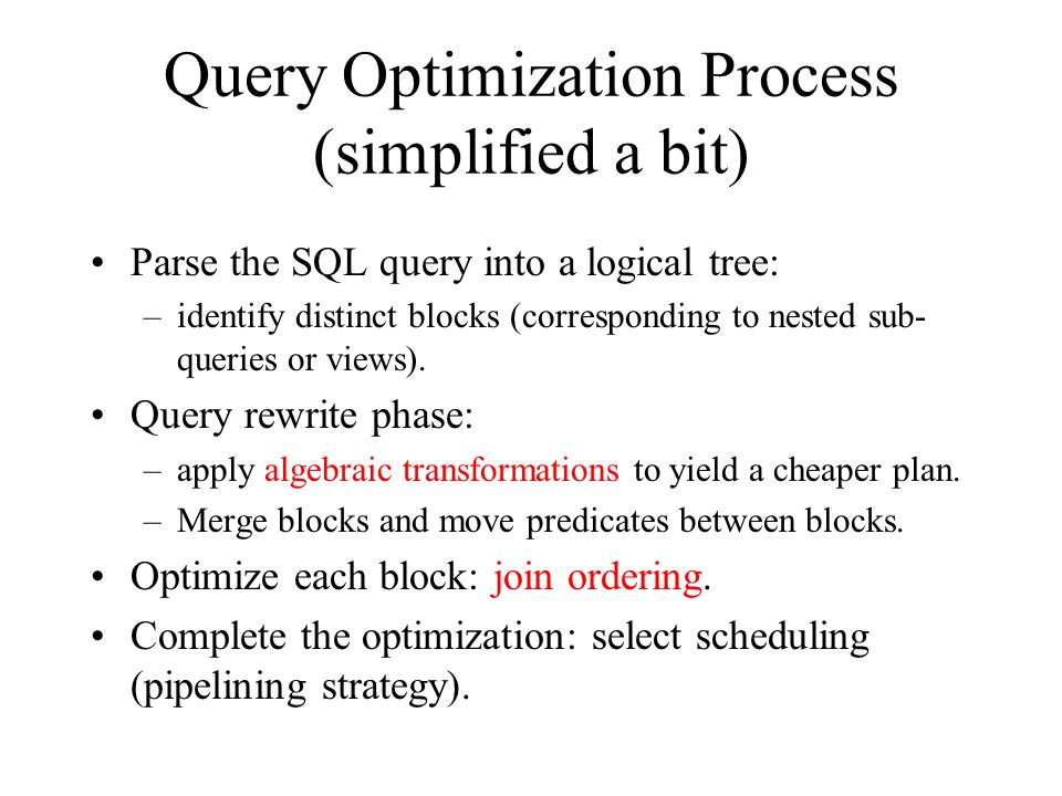 Query Optimization Process (simplified a bit) Parse the SQL query into a logical tree: –identify distinct blocks (corresponding to nested sub- queries