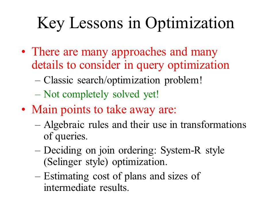 Key Lessons in Optimization There are many approaches and many details to consider in query optimization –Classic search/optimization problem! –Not co