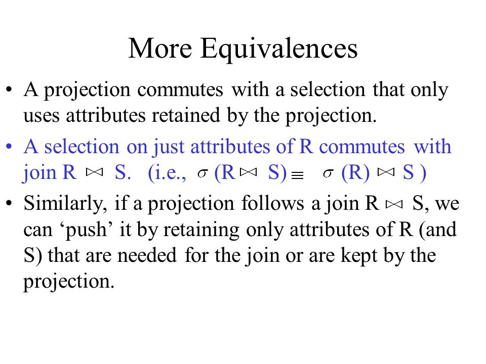 More Equivalences A projection commutes with a selection that only uses attributes retained by the projection. A selection on just attributes of R com
