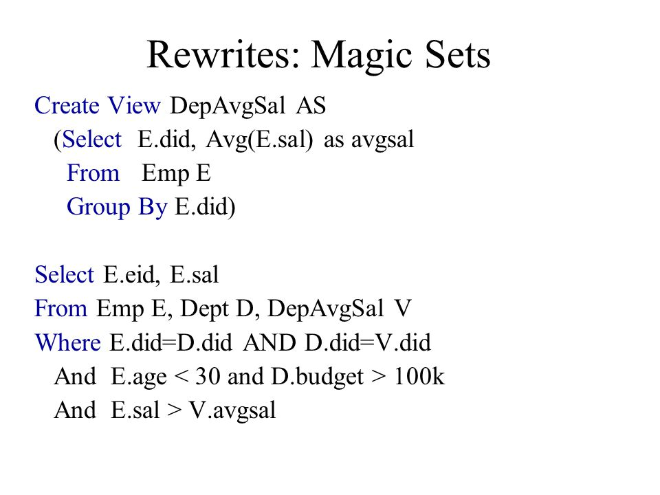 Rewrites: Magic Sets Create View DepAvgSal AS (Select E.did, Avg(E.sal) as avgsal From Emp E Group By E.did) Select E.eid, E.sal From Emp E, Dept D, D