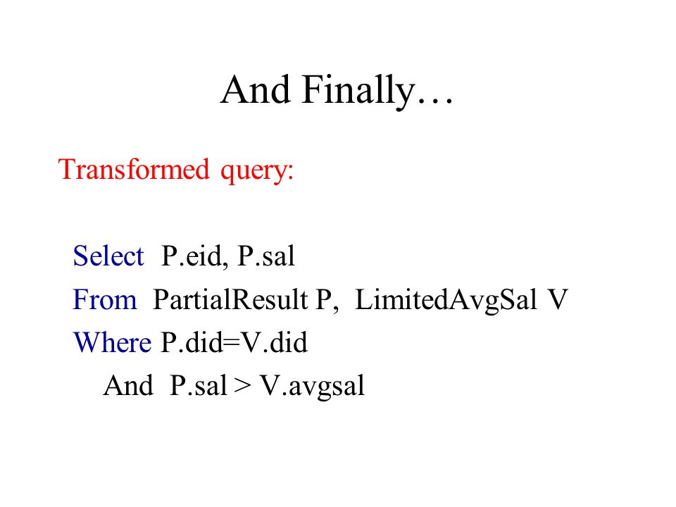 And Finally… Transformed query: Select P.eid, P.sal From PartialResult P, LimitedAvgSal V Where P.did=V.did And P.sal > V.avgsal