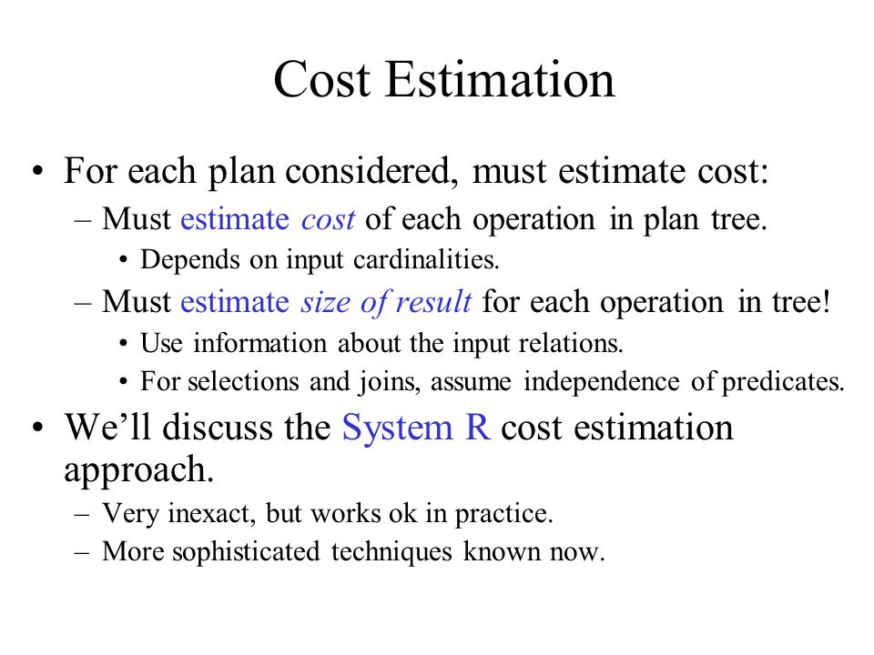 Cost Estimation For each plan considered, must estimate cost: –Must estimate cost of each operation in plan tree. Depends on input cardinalities. –Mus