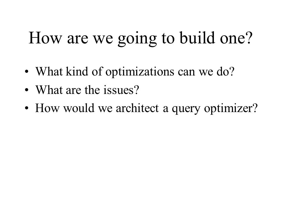 How are we going to build one? What kind of optimizations can we do? What are the issues? How would we architect a query optimizer?