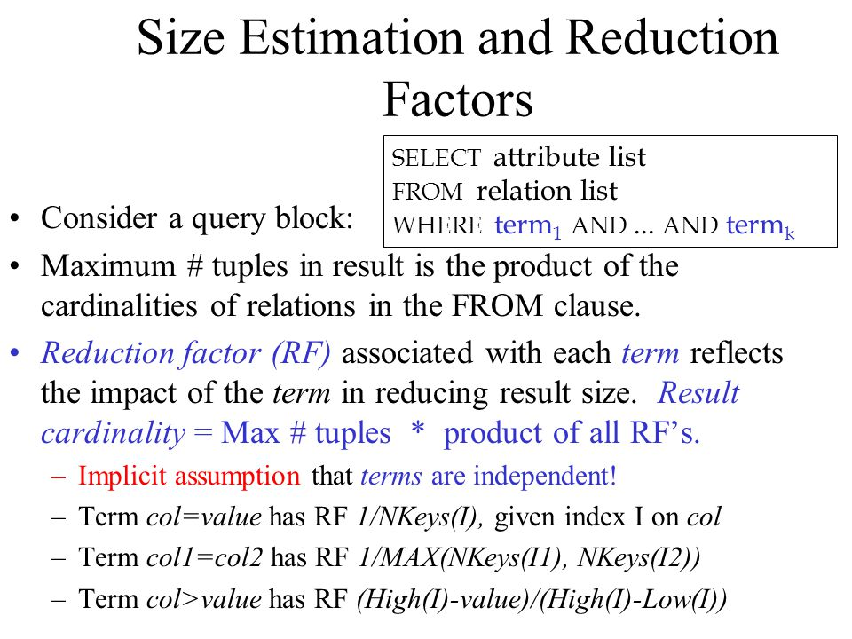 Size Estimation and Reduction Factors Consider a query block: Maximum # tuples in result is the product of the cardinalities of relations in the FROM